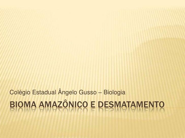 Bioma Amazônico e desmatamento<br />Colégio Estadual Ângelo Gusso – Biologia <br />