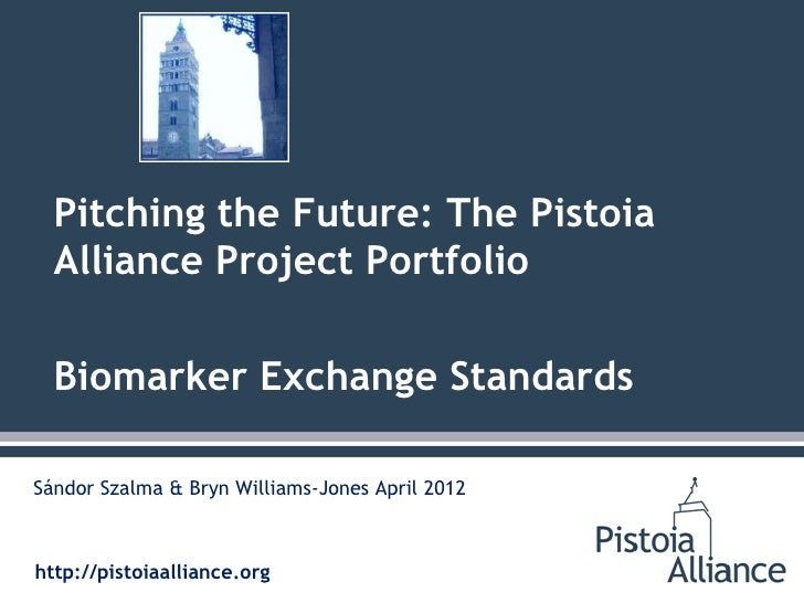 Pitching the Future: The Pistoia  Alliance Project Portfolio  Biomarker Exchange StandardsSándor Szalma & Bryn Williams-Jo...