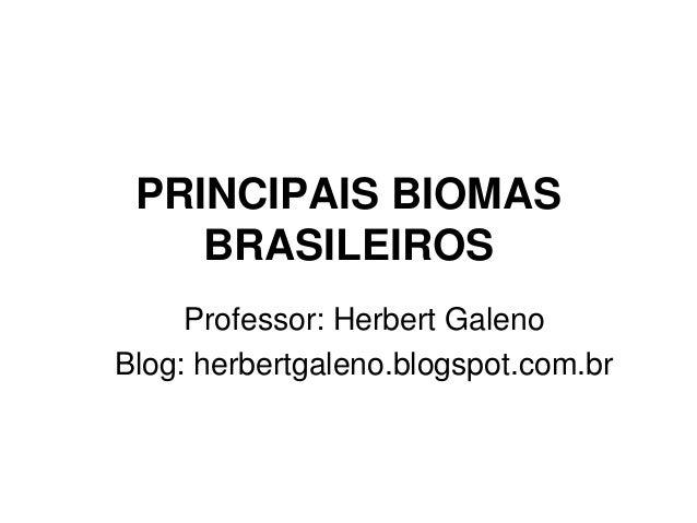 PRINCIPAIS BIOMAS  BRASILEIROS  Professor: Herbert Galeno  Blog: herbertgaleno.blogspot.com.br