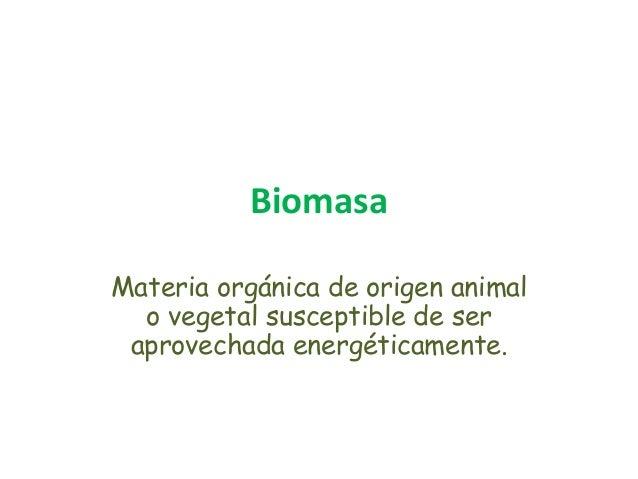 Biomasa Materia orgánica de origen animal o vegetal susceptible de ser aprovechada energéticamente.