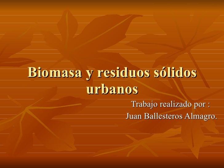 Biomasa y residuos sólidos urbanos Trabajo realizado por :  Juan Ballesteros Almagro.
