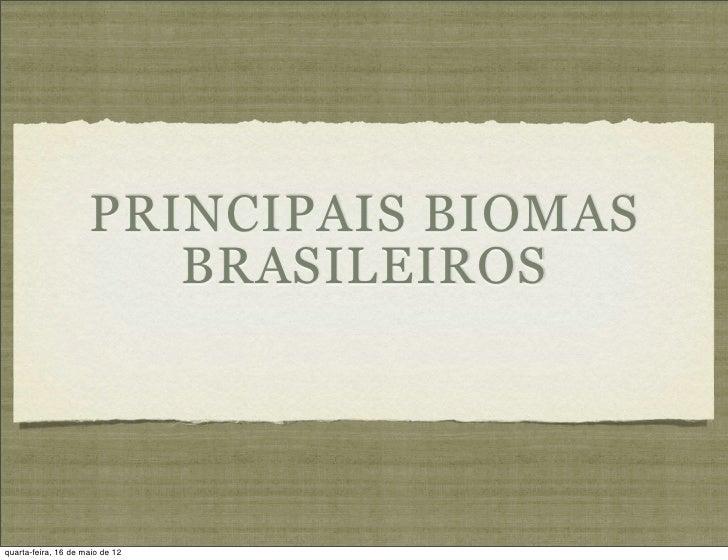 PRINCIPAIS BIOMAS                        BRASILEIROSquarta-feira, 16 de maio de 12