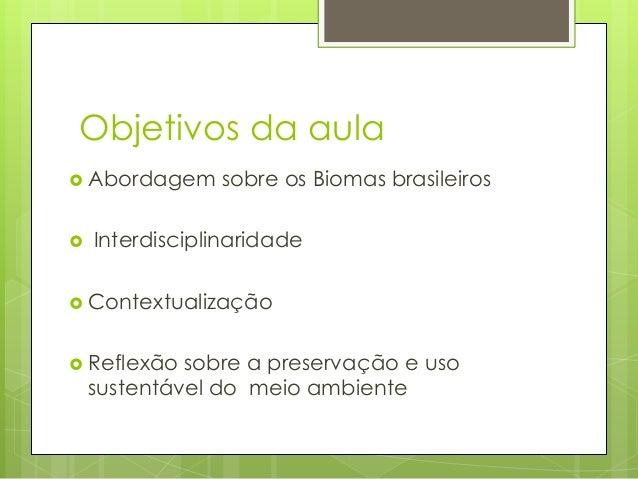 Objetivos da aula  Abordagem    sobre os Biomas brasileiros  Interdisciplinaridade   Contextualização  Reflexão  sobre...