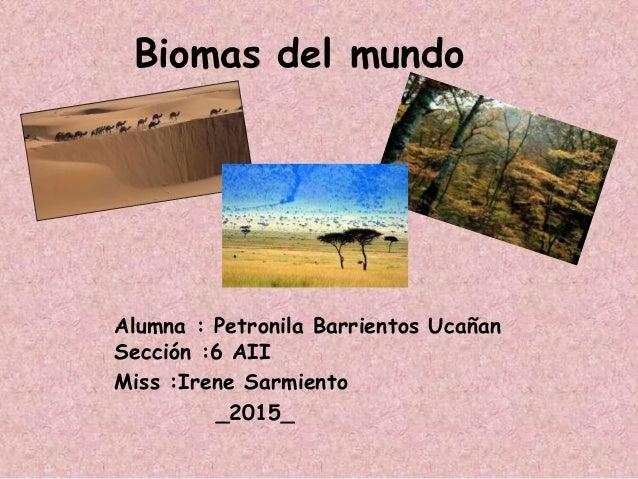 Biomas del mundo Alumna : Petronila Barrientos Ucañan Sección :6 AII Miss :Irene Sarmiento _2015_
