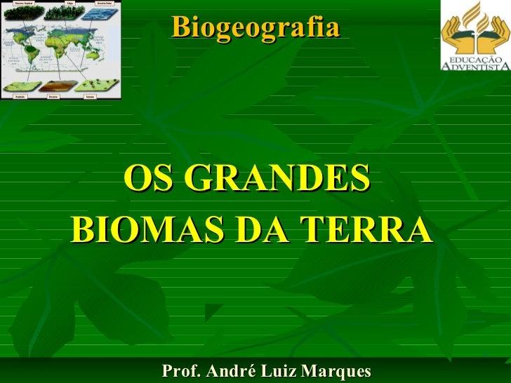 Biogeografia  OS GRANDESBIOMAS DA TERRA   Prof. André Luiz Marques