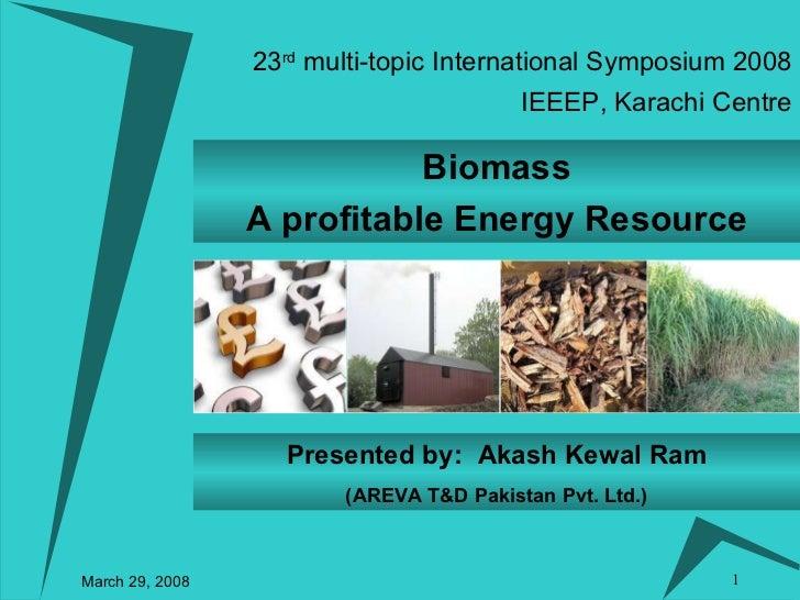 23 rd  multi-topic International Symposium 2008 March 29, 2008 IEEEP, Karachi Centre Biomass A profitable Energy Resource ...