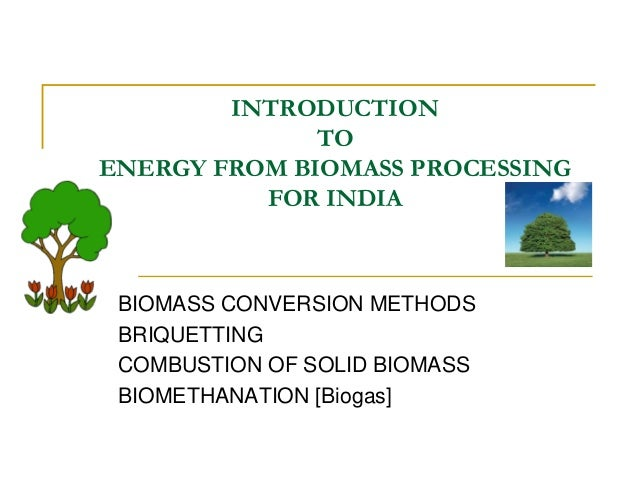 INTRODUCTION TO ENERGY FROM BIOMASS PROCESSING FOR INDIA  BIOMASS CONVERSION METHODS BRIQUETTING COMBUSTION OF SOLID BIOMA...