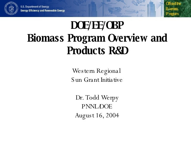DOE/EE/OBP Biomass Program Overview and Products R&D Western Regional  Sun Grant Initiative Dr. Todd Werpy PNNL/DOE August...
