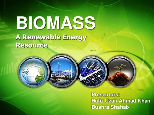 BIOMASSA Renewable EnergyResource Presentors: Hafiz Uzair Ahmad Khan ...