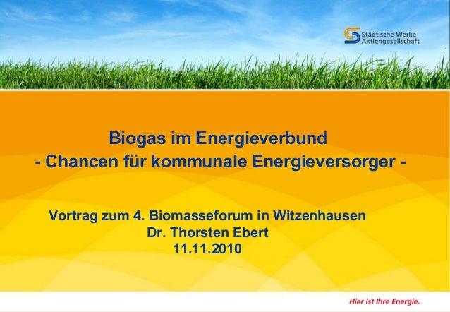 Dr. Thorsten Ebert 1 Biomasseforum - 11.11.2010 Biogas im Energieverbund - Chancen für kommunale Energieversorger - Vortra...