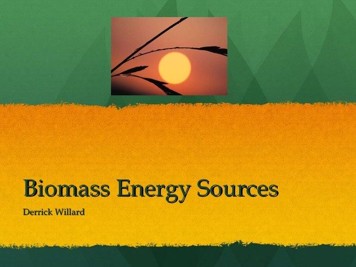 Biomass Energy Sources Derrick Willard