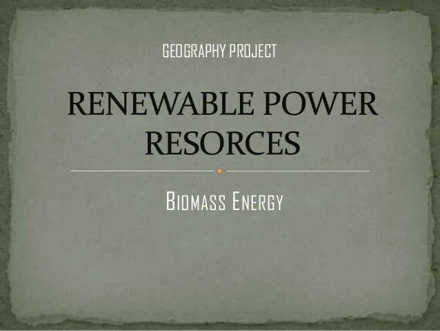 BIOMASS ENERGY GEOGRAPHY PROJECT