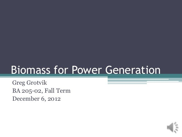 Biomass for Power GenerationGreg GrotvikBA 205-02, Fall TermDecember 6, 2012