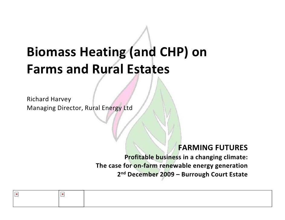 BiomassHeating(andCHP)on FarmsandRuralEstates RichardHarvey ManagingDirector,RuralEnergyLtd                  ...