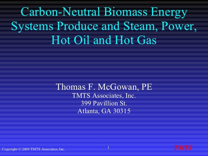 Carbon-Neutral Biomass Energy Systems Produce and Steam, Power, Hot Oil and Hot Gas   Thomas F. McGowan, PE TMTS Associate...