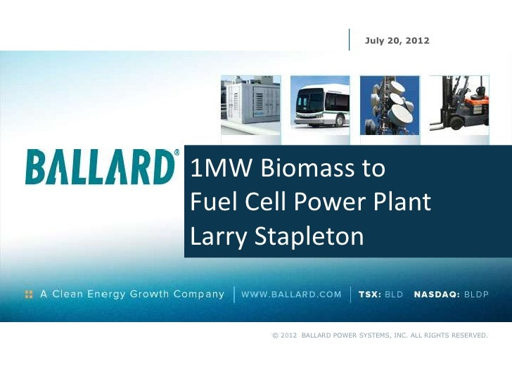 July 20, 20121MW Biomass toFuel Cell Power PlantLarry Stapleton       © 2012 BALLARD POWER SYSTEMS, INC. ALL RIGHTS RESERV...