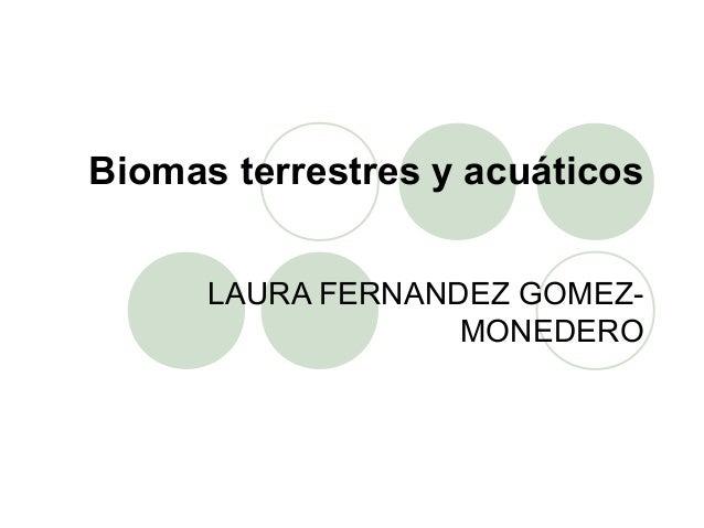 Biomas terrestres y acuáticos LAURA FERNANDEZ GOMEZ- MONEDERO