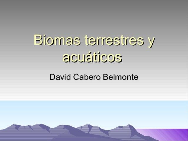 Biomas terrestres yBiomas terrestres y acuáticosacuáticos David Cabero BelmonteDavid Cabero Belmonte