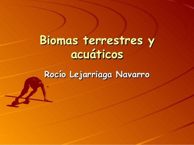 Biomas terrestres yBiomas terrestres y acuáticosacuáticos Rocío Lejarriaga NavarroRocío Lejarriaga Navarro