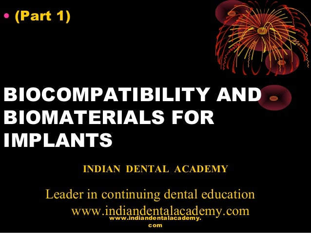BIOCOMPATIBILITY AND BIOMATERIALS FOR IMPLANTS • (Part 1) INDIAN DENTAL ACADEMY Leader in continuing dental education www....