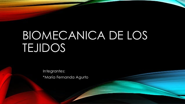 BIOMECANICA DE LOS TEJIDOS Integrantes: *María Fernanda Agurto