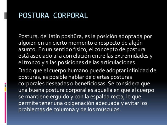 POSTURA CORPORAL Postura, del latín positūra, es la posición adoptada por alguien en un cierto momento o respecto de algún...