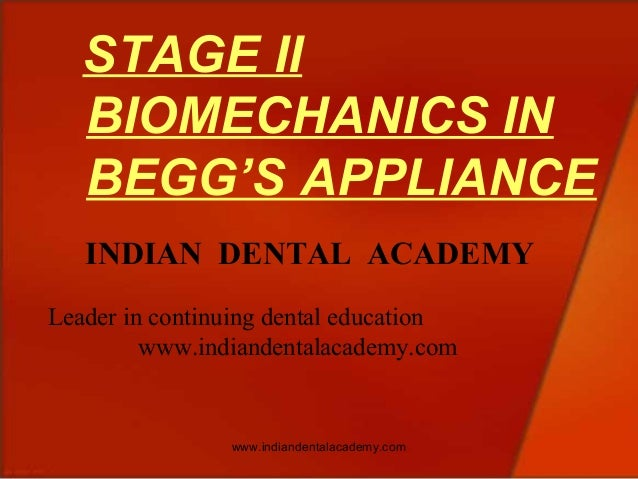 STAGE II BIOMECHANICS IN BEGG'S APPLIANCE INDIAN DENTAL ACADEMY Leader in continuing dental education www.indiandentalacad...