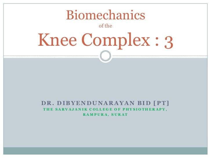 Biomechanics                 of theKnee Complex : 3DR. DIBYENDUNARAYAN BID [PT]THE SARVAJANIK COLLEGE OF PHYSIOTHERAPY,   ...