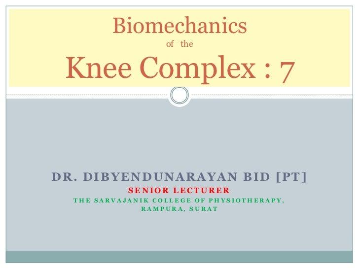 Biomechanics                   of the Knee Complex : 7DR. DIBYENDUNARAYAN BID [PT]            SENIOR LECTURER  THE SARVAJA...