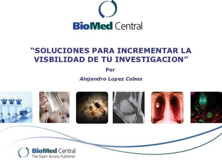 """""""SOLUCIONES PARA INCREMENTAR LA VISBILIDAD DE TU INVESTIGACION""""                 Por         Alejandro Lopez Cobos"""