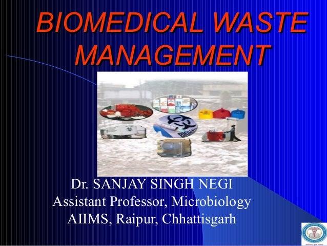 BIOMEDICAL WASTEBIOMEDICAL WASTE MANAGEMENTMANAGEMENT Dr. SANJAY SINGH NEGI Assistant Professor, Microbiology AIIMS, Raipu...