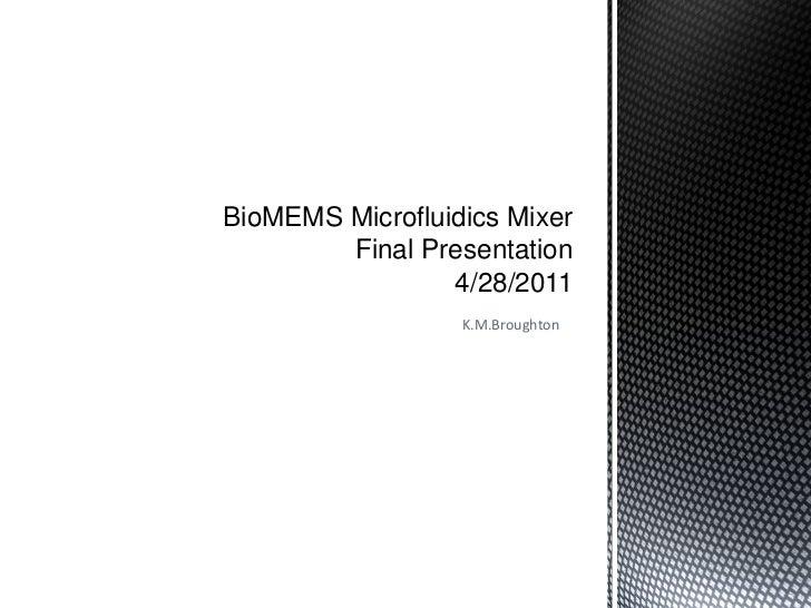 BioMEMS Microfluidics Mixer        Final Presentation                 4/28/2011                  K.M.Broughton