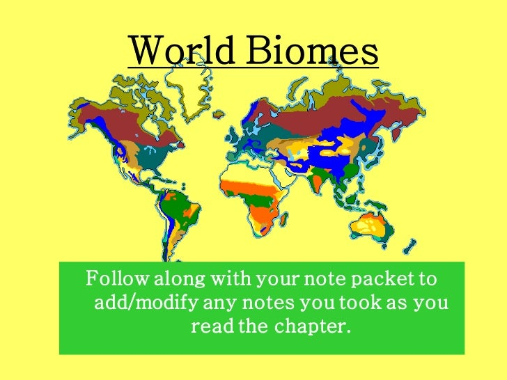 World BiomesFollow along with your note packet to add/modify any notes you took as you           read the chapter.