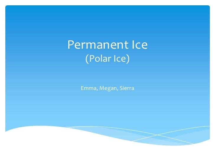 Permanent Ice(Polar Ice)<br />Emma, Megan, Sierra<br />