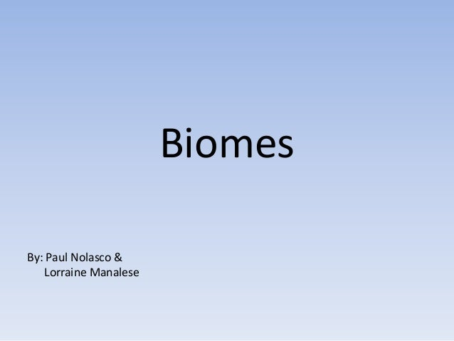 Biomes By: Paul Nolasco & Lorraine Manalese