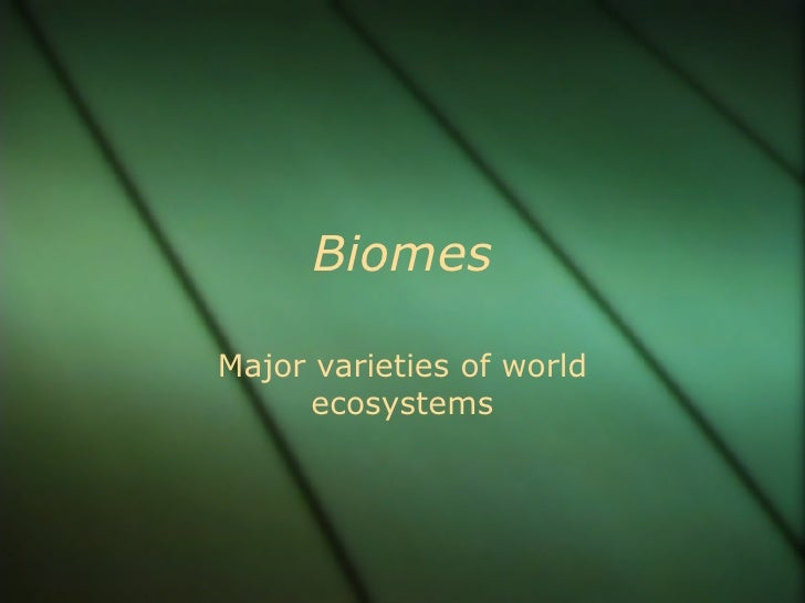 Biomes Major varieties of world ecosystems