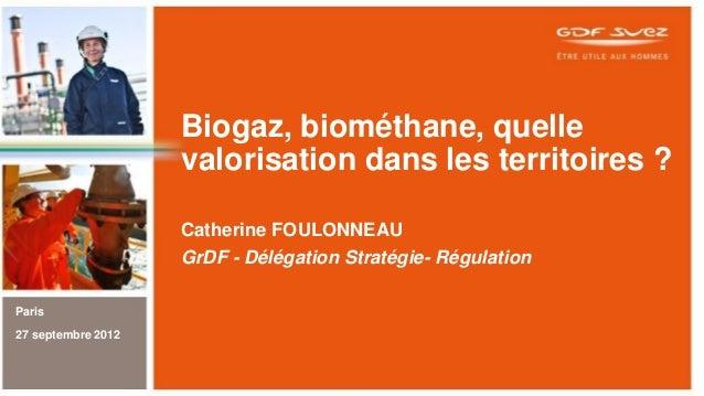 Biogaz, biométhane, quelle valorisation dans les territoires ? Catherine FOULONNEAU GrDF - Délégation Stratégie- Régulatio...