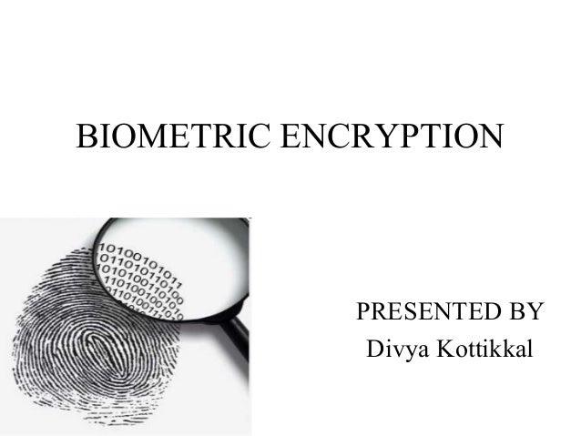 BIOMETRIC ENCRYPTION PRESENTED BY Divya Kottikkal