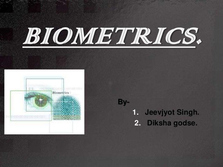 BIOMETRICS.     By-           1. Jeevjyot Singh.            2. Diksha godse.
