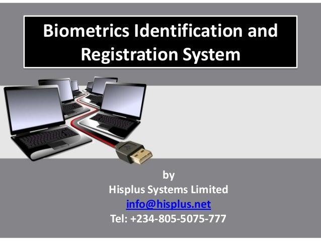 Biometrics Identification andRegistration SystembyHisplus Systems Limitedinfo@hisplus.netTel: +234-805-5075-777