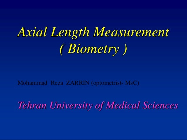 Axial Length Measurement ( Biometry ) Mohammad Reza ZARRIN (optometrist- MsC) Tehran University of Medical Sciences