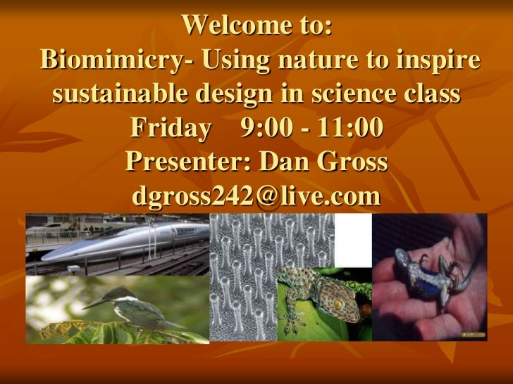 Welcome to:Biomimicry- Using nature to inspire sustainable design in science class        Friday 9:00 - 11:00       Presen...