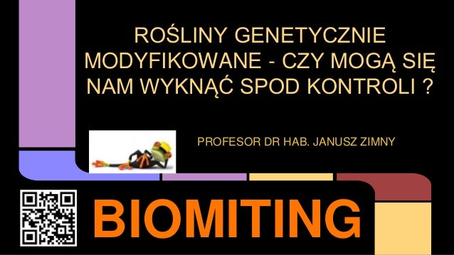BIOMITING ROŚLINY GENETYCZNIE MODYFIKOWANE - CZY MOGĄ SIĘ NAM WYKNĄĆ SPOD KONTROLI ? PROFESOR DR HAB. JANUSZ ZIMNY