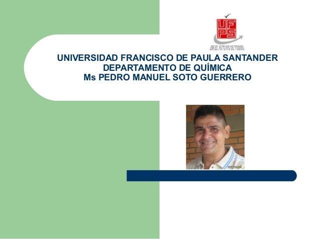 UNIVERSIDAD FRANCISCO DE PAULA SANTANDER DEPARTAMENTO DE QUÍMICA Ms PEDRO MANUEL SOTO GUERRERO