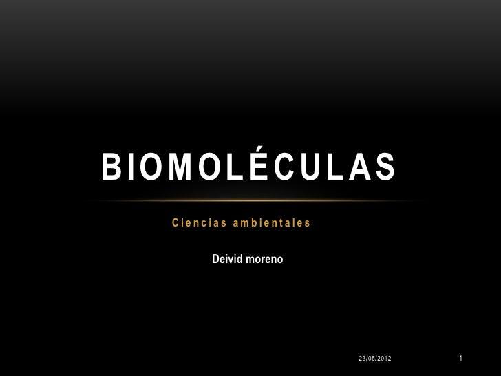 BIOMOLÉCULAS  Ciencias ambientales       Deivid moreno                         23/05/2012   1