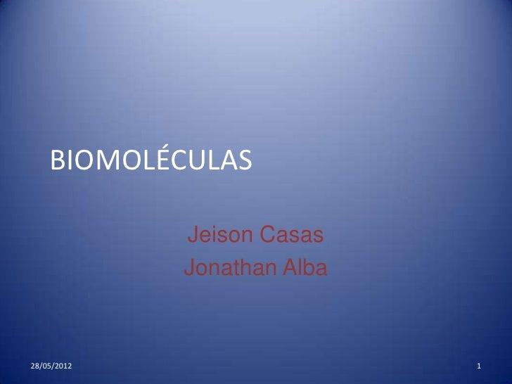 BIOMOLÉCULAS             Jeison Casas             Jonathan Alba28/05/2012                   1