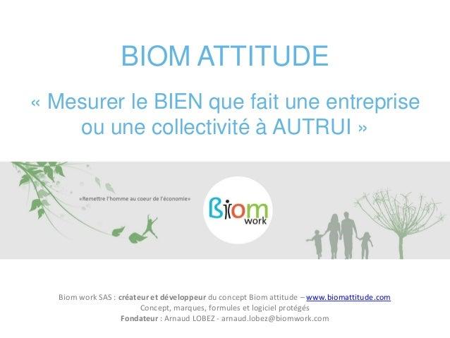 BIOM ATTITUDE « Mesurer le BIEN que fait une entreprise ou une collectivité à AUTRUI » Biom work SAS : créateur et dévelop...