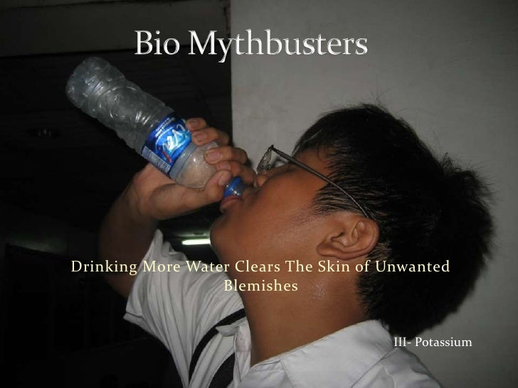 Bio Mythbusters<br />Drinking More Water Clears The Skin of Unwanted Blemishes<br />III- Potassium<br />