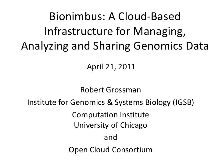 Bionimbus: A Cloud-Based Infrastructure for Managing, Analyzing and Sharing Genomics Data <br />April 21, 2011<br />Robert...