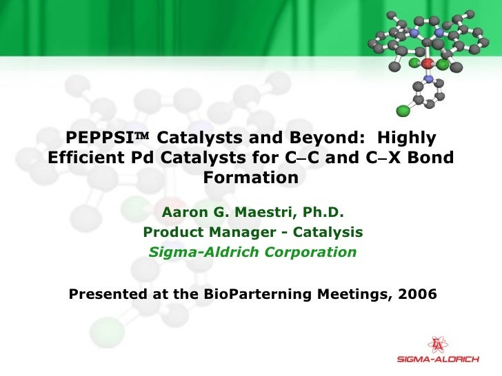 PEPPSI   Catalysts and Beyond:  Highly Efficient Pd Catalysts for C  C and C  X Bond Formation Aaron G. Maestri, Ph.D. ...